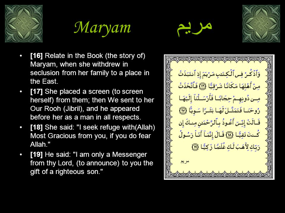 Maryamمريم [16] Relate in the Book (the story of) Maryam, when she withdrew in seclusion from her family to a place in the East.